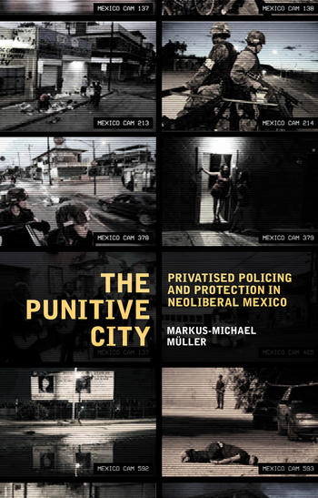Cover: The Punitive City. Privatised Policing And Protection In Neoliberal Mexico